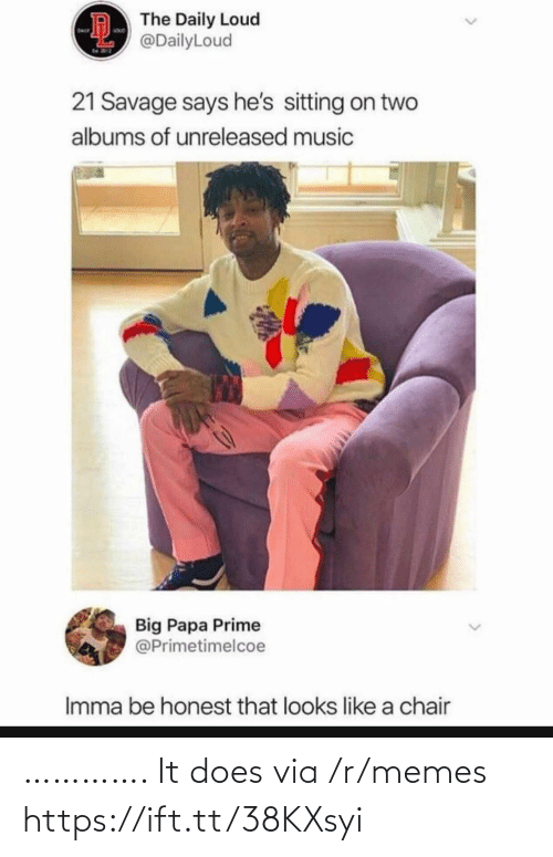 21 Savage: D The Daily Loud  @DailyLoud  SouD  DAL  21 Savage says he's sitting on two  albums of unreleased music  Big Papa Prime  @Primetimelcoe  Imma be honest that looks like a chair …………. It does via /r/memes https://ift.tt/38KXsyi