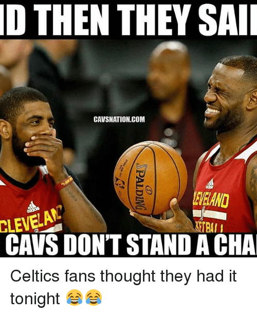 Cavs, Memes, and Celtics: D THEN THEY SAII  CAVSNATION.COM  TRAI I  CAVS DON'T STAND ACHA Celtics fans thought they had it tonight 😂😂