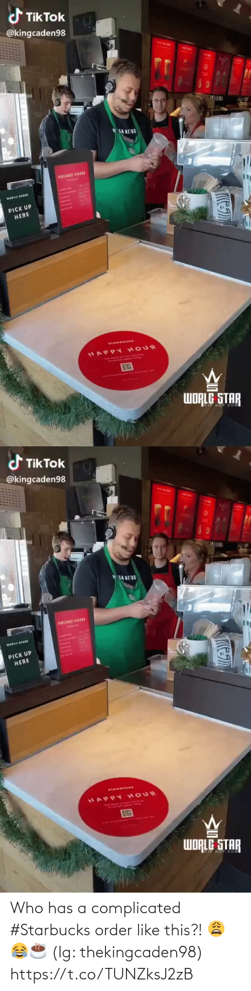 pan: d TikTok  @kingcaden98  LA MIRO  HOLIDAY MOURS  AntAeBet  MOBILE ORDR  PICK UP  HERE  STARBUCKS  HAPPY HOUR  SY  PAN TO.A  WORLE STAR  HOP COM  T   d TikTok  @kingcaden98  MIN  LA NIRO  HOLIDAY MOURS  HOBILI ODE  PICK UP  HERE  SYAREUCHS  HAPPY HOUR  WORLE STAR  HOP COM  T Who has a complicated #Starbucks order like this?! 😩😂☕️ (Ig: thekingcaden98) https://t.co/TUNZksJ2zB