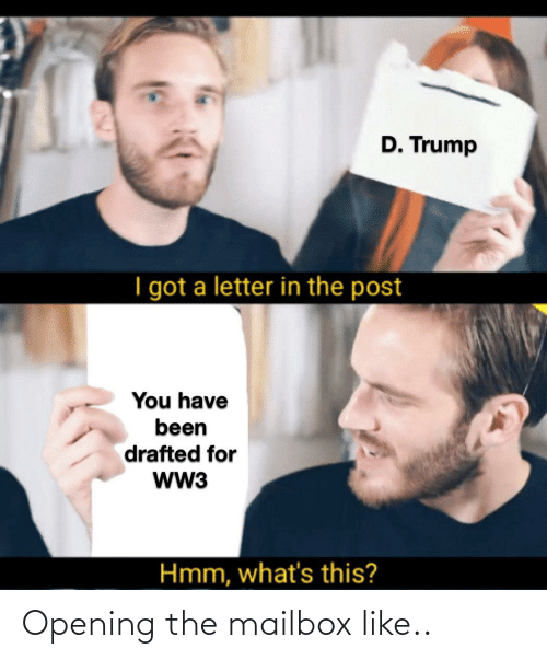 D Trump: D. Trump  I got a letter in the post  You have  been  drafted for  ww3  Hmm, what's this? Opening the mailbox like..