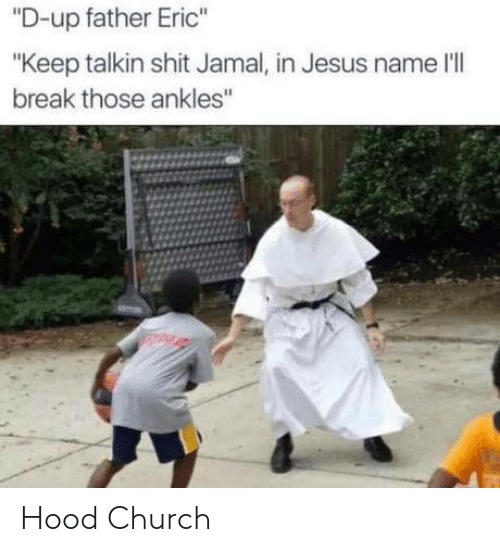 "jamal: ""D-up father Eric""  ""Keep talkin shit Jamal, in Jesus name l'lI  break those ankles Hood Church"