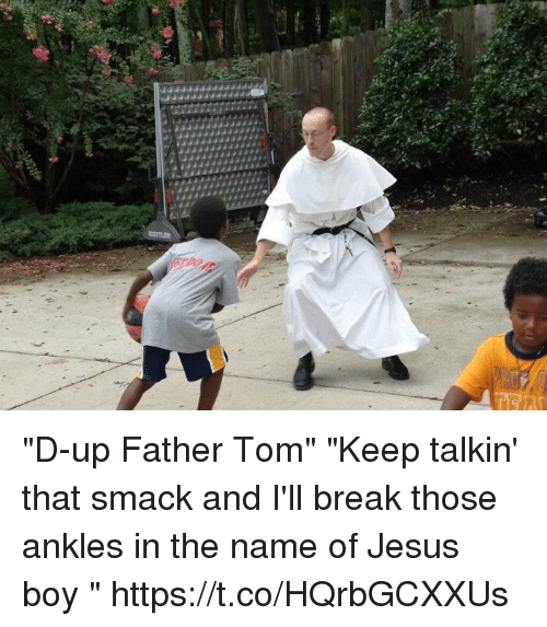 d up father tom keep talkin 39 that smack and i 39 ll break those ankles in the name of jesus boy