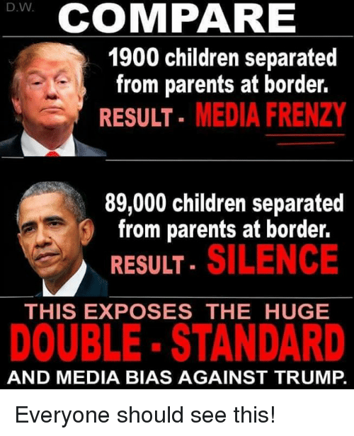 Children, Memes, and Parents: D.W  COMPARE  1900 children separated  from parents at border.  RESULT- MEDIA FRENZY  89,000 children separated  from parents at border.  . SILENCE  RESULT  THIS EXPOSES THE HUGE  DOUBLE- STANDARD  AND MEDIA BIAS AGAINST TRUMP. Everyone should see this!