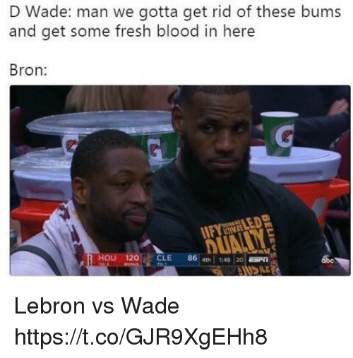 d wade: D Wade: man we gotta get rid of these bums  and get some fresh blood in here  Bron  CINLE  HOU 120CLE 86 4th1:4820  abe Lebron vs Wade https://t.co/GJR9XgEHh8