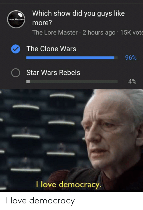 rebels: d Which show did you guys like  LORE MASTER  more?  The Lore Master 2 hours ago 15K vote  The Clone Wars  96%  Star Wars Rebels  4%  l love democracy I love democracy