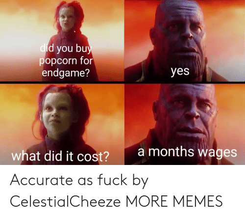 dic: d you bu  popcorn for  endgame?  dic  yes  amonths wages  what did it cost?  2 Accurate as fuck by CelestialCheeze MORE MEMES