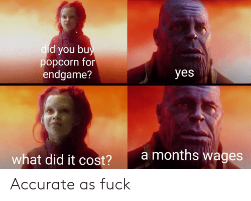 dic: d you bu  popcorn for  endgame?  dic  yes  amonths wages  what did it cost?  2 Accurate as fuck