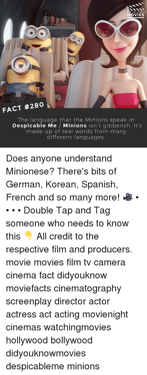 Despicable Me: D YOU KN  MOVIES  FACT #280  The language that the Minions speak in  Despicable Me  Minions isn't gibberish, it's  made up of real words from many  different languages. Does anyone understand Minionese? There's bits of German, Korean, Spanish, French and so many more! 🎥 • • • • Double Tap and Tag someone who needs to know this 👇 All credit to the respective film and producers. movie movies film tv camera cinema fact didyouknow moviefacts cinematography screenplay director actor actress act acting movienight cinemas watchingmovies hollywood bollywood didyouknowmovies despicableme minions