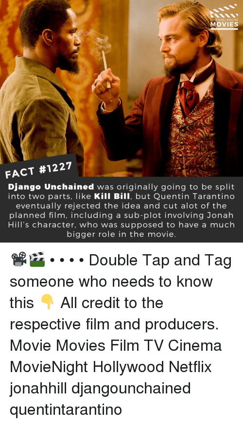 Alot Of: D YOU KNOw  MOVIES  FACT #1227  Django Unchained was originally going to be split  into two parts, like Kill Bill, but Quentin Tarantino  eventually rejected the idea and cut alot of the  planned film, including a sub-plot involving Jonah  Hill's character, who was supposed to have a much  bigger role in the movie 📽️🎬 • • • • Double Tap and Tag someone who needs to know this 👇 All credit to the respective film and producers. Movie Movies Film TV Cinema MovieNight Hollywood Netflix jonahhill djangounchained quentintarantino