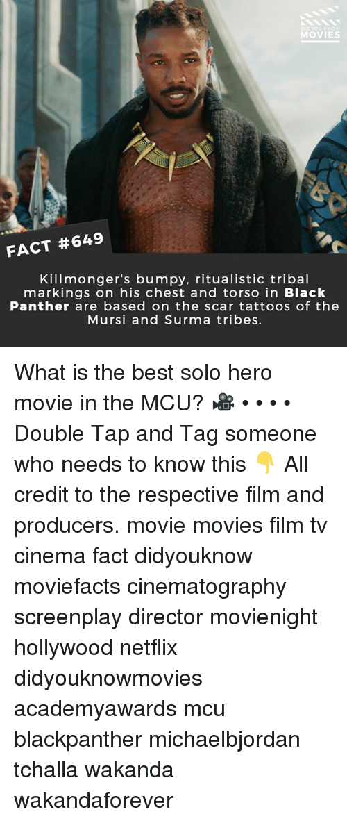 Memes, Movies, and Netflix: D YOU KNOW  MOVIES  FACT #649  Killmonger's bumpy, ritualistic tribal  markings on his chest and torso in Black  Panther are based on the scar tattoos of the  Mursi and Surma tribes. What is the best solo hero movie in the MCU? 🎥 • • • • Double Tap and Tag someone who needs to know this 👇 All credit to the respective film and producers. movie movies film tv cinema fact didyouknow moviefacts cinematography screenplay director movienight hollywood netflix didyouknowmovies academyawards mcu blackpanther michaelbjordan tchalla wakanda wakandaforever