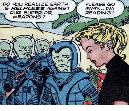Earth, Superior, and Weapons: D YOU REALIZE EARTH  IS HELPLESS AGAINST  PLEASE G  AWAY... I'M  READING!  OUR SUPERIOR  WEAPONS?