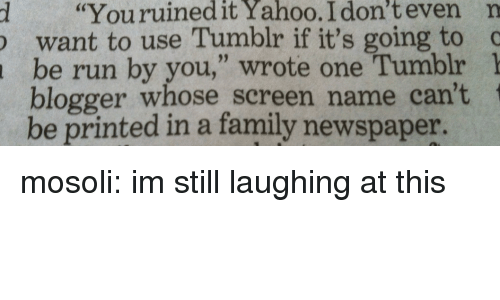 """Blogger: d """"Youruinedit  Yahoo.  I  don't  even  n  want to use Tumblr if it's going to c  be run by you,"""" wrote one Tumblr 1  blogger whose screen name can't  be printed in a family newspaper. mosoli: im still laughing at this"""