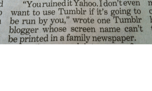 """Family, Run, and Tumblr: d """"Youruinedit  Yahoo.  I  don't  even  n  want to use Tumblr if it's going to  be run by you,"""" wrote one Tumblr 1  blogger whose screen name can't  be printed in a family newspaper."""