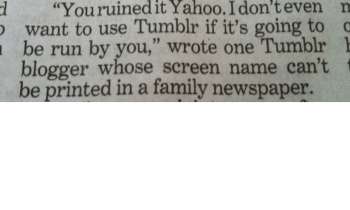 """Blogger: d """"Youruinedit  Yahoo.  I  don't  even  n  want to use Tumblr if it's going to  be run by you,"""" wrote one Tumblr 1  blogger whose screen name can't  be printed in a family newspaper."""