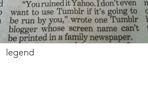 """Blogger: d """"Youruinedit  Yahoo.  I  don't  even  n  want to use Tumblr if it's going to c  be run by you,"""" wrote one Tumblr 1  blogger whose screen name can't  be printed in a family newspaper. legend"""