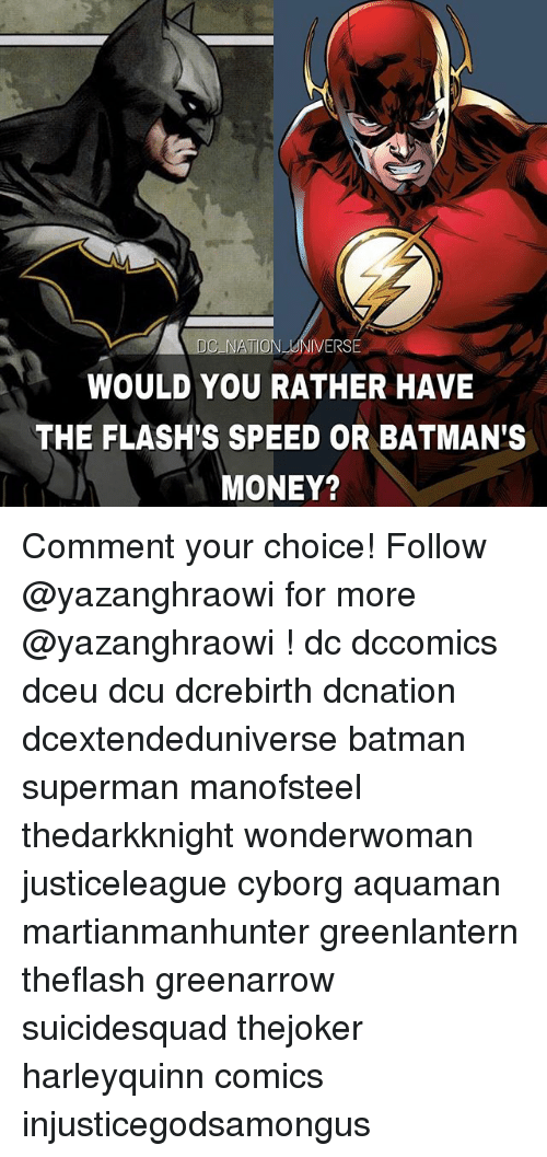 Batman, Memes, and Money: D0%NATION-UNIVERSE  WOULD YOU RATHER HAVE  THE FLASH'S SPEED OR BATMAN'S  MONEY? Comment your choice! Follow @yazanghraowi for more @yazanghraowi ! dc dccomics dceu dcu dcrebirth dcnation dcextendeduniverse batman superman manofsteel thedarkknight wonderwoman justiceleague cyborg aquaman martianmanhunter greenlantern theflash greenarrow suicidesquad thejoker harleyquinn comics injusticegodsamongus