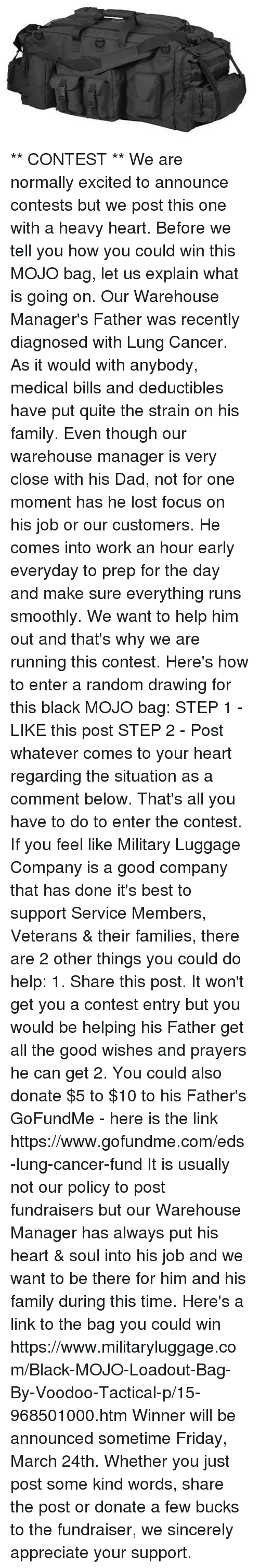 mojos: D1  D ** CONTEST **  We are normally excited to announce contests but we post this one with a heavy heart.  Before we tell you how you could win this MOJO bag, let us explain what is going on.  Our Warehouse Manager's Father was recently diagnosed with Lung Cancer.  As it would with anybody, medical bills and deductibles have put quite the strain on his family.  Even though our warehouse manager is very close with his Dad, not for one moment has he lost focus on his job or our customers.  He comes into work an hour early everyday to prep for the day and make sure everything runs smoothly.  We want to help him out and that's why we are running this contest.  Here's how to enter a random drawing for this black MOJO bag:  STEP 1 - LIKE this post  STEP 2 - Post whatever comes to your heart regarding the situation as a comment below.  That's all you have to do to enter the contest.  If you feel like Military Luggage Company is a good company that has done it's best to support Service Members, Veterans & their families, there are 2 other things you could do help:  1.  Share this post.  It won't get you a contest entry but you would be helping his Father get all the good wishes and prayers he can get    2.  You could also donate $5 to $10 to his Father's GoFundMe - here is the link https://www.gofundme.com/eds-lung-cancer-fund  It is usually not our policy to post fundraisers but our Warehouse Manager has always put his heart & soul into his job and we want to be there for him and his family during this time.  Here's a link to the bag you could win https://www.militaryluggage.com/Black-MOJO-Loadout-Bag-By-Voodoo-Tactical-p/15-968501000.htm  Winner will be announced sometime Friday, March 24th.  Whether you just post some kind words, share the post or donate a few bucks to the fundraiser, we sincerely appreciate your support.