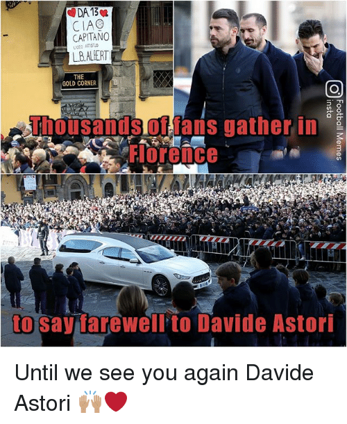 Memes, See You Again, and 🤖: DA 13  CIAG  CAPITANO  LB.ALHERT  THE  GOLD CORNER  Thousanisoflais gather in  Florence  to say farewell to Davide Astori Until we see you again Davide Astori 🙌🏽❤