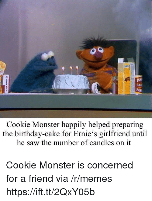 cookie monster: DA  BAI  Cookie Monster happily helped preparing  the birthday-cake for Ernie's girlfriend until  he saw the number of candles on it Cookie Monster is concerned for a friend via /r/memes https://ift.tt/2QxY05b