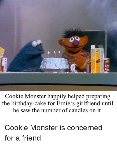 cookie monster: DA  BAI  Cookie Monster happily helped preparing  the birthday-cake for Ernie's girlfriend until  he saw the number of candles on it Cookie Monster is concerned for a friend