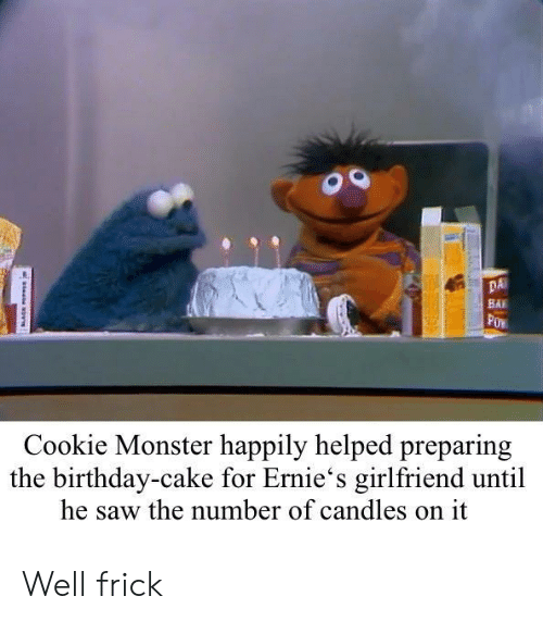 cookie monster: DA  BAI  Cookie Monster happily helped preparing  the birthday-cake for Ernie's girlfriend until  he saw the number of candles on it Well frick