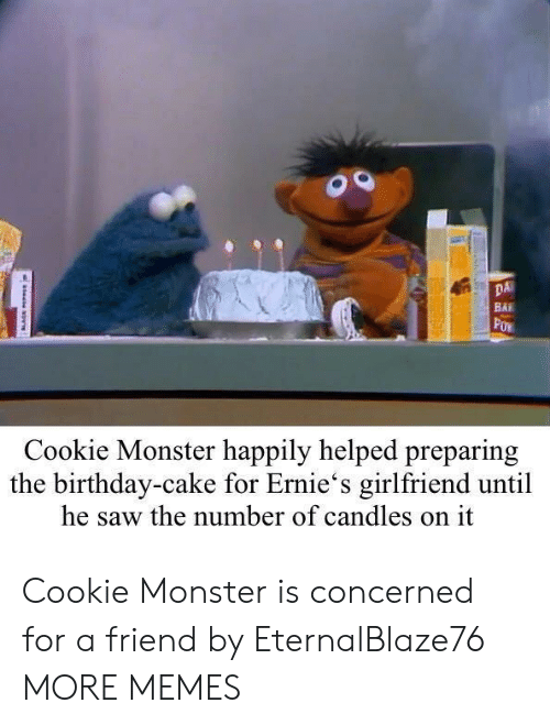cookie monster: DA  BAI  Cookie Monster happily helped preparing  the birthday-cake for Ernie's girlfriend until  he saw the number of candles on it Cookie Monster is concerned for a friend by EternalBlaze76 MORE MEMES