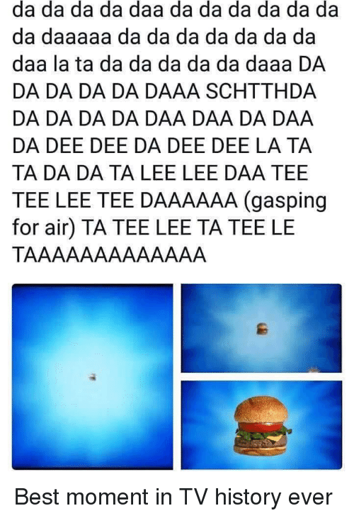 ta da: da da da da daa da da da da da da  da daaaaa da da da da da da da  daa la ta da da da da da daaa DA  DA DA DA DA DAAA SCHTTHDA  DA DA DA DA DAA DAA DA DAA  DA DEE DEE DA DEE DEE LA TA  TA DA DA TA LEE LEE DAA TEE  TEE LEE TEE DAAAAAA (gasping  for air) TA TEE LEE TA TEE LE Best moment in TV history ever