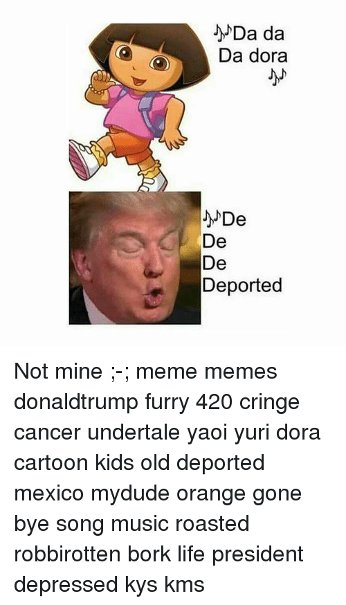 Memes, Dora, and 🤖: Da da  Da dora  De  De  De  Deported Not mine ;-; meme memes donaldtrump furry 420 cringe cancer undertale yaoi yuri dora cartoon kids old deported mexico mydude orange gone bye song music roasted robbirotten bork life president depressed kys kms