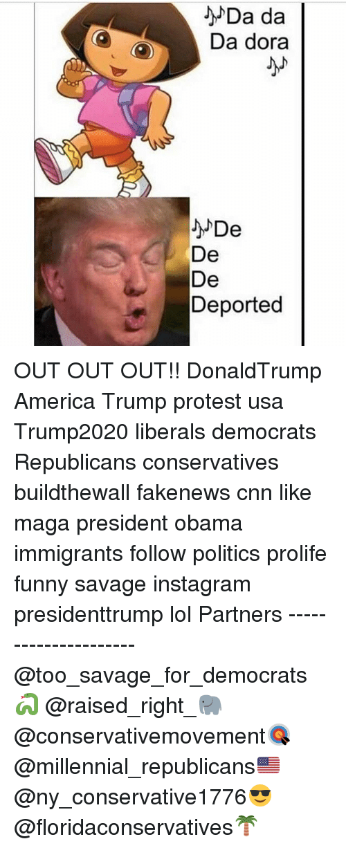 Trump Protesters: Da da  Da dora  De  De  Deported OUT OUT OUT!! DonaldTrump America Trump protest usa Trump2020 liberals democrats Republicans conservatives buildthewall fakenews cnn like maga president obama immigrants follow politics prolife funny savage instagram presidenttrump lol Partners --------------------- @too_savage_for_democrats🐍 @raised_right_🐘 @conservativemovement🎯 @millennial_republicans🇺🇸 @ny_conservative1776😎 @floridaconservatives🌴