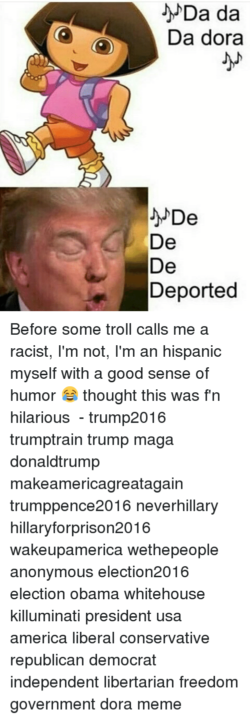 Dora Memes: Da da  O Da dora  De  De  De  Deported Before some troll calls me a racist, I'm not, I'm an hispanic myself with a good sense of humor 😂 thought this was f'n hilarious ⠀ - trump2016 trumptrain trump maga donaldtrump makeamericagreatagain trumppence2016 neverhillary hillaryforprison2016 wakeupamerica wethepeople anonymous election2016 election obama whitehouse killuminati president usa america liberal conservative republican democrat independent libertarian freedom government dora meme