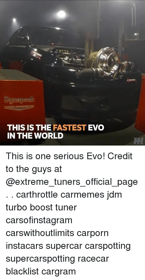 Memes, Boost, and World: Da  THIS IS THE FASTEST EVO  IN THE WORLD This is one serious Evo! Credit to the guys at @extreme_tuners_official_page . . carthrottle carmemes jdm turbo boost tuner carsofinstagram carswithoutlimits carporn instacars supercar carspotting supercarspotting racecar blacklist cargram