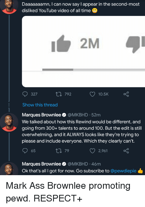 Daaaaaaamn: Daaaaaaamn, I can now say I appear in the second-most  disliked YouTube video of all time  327  th 792  O 10.5K  Show this thread  Marques Brownlee @MKBHD-52m  We talked about how this Rewind would be different, and  going from 300+talents to around 100. But the edit is still  overwhelming, and it ALWAYS looks like they're trying to  please and include everyone. Which they clearly can't.  65  79  2,961  Marques Brownlee Ф @MKBHD-46m  Ok that's all I got for now. Go subscribe to @pewdiepie