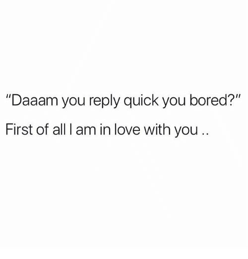 """Bored, Love, and Relationships: """"Daaam you reply quick you bored?""""  First of all I am in love with you.."""
