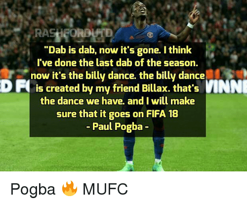 "Fifa, Memes, and Dance: ""Dab is dab, now it's gone. I think  've done the last dab of the season,  -' lN  now it's the billy dance. the billy dance  D F  is created by my friend Billax. that's INN  E  the dance we have, and I will make  sure that it goes on FIFA 18  - Paul Pogba - Pogba 🔥 MUFC"