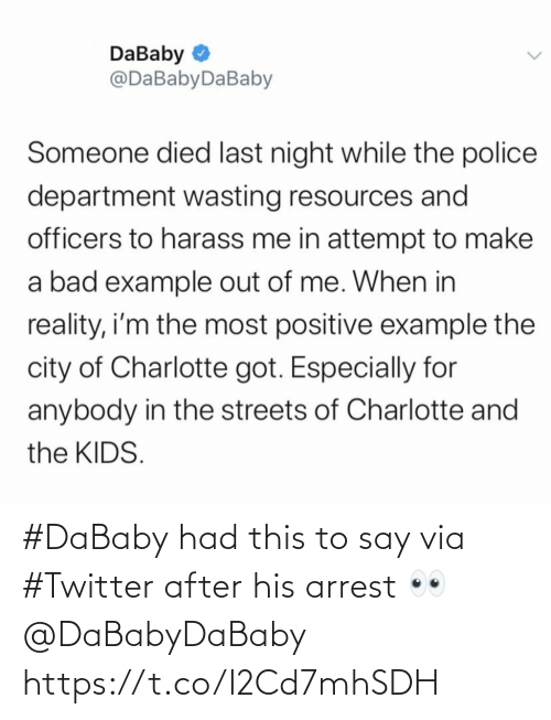 Streets: DaBaby O  @DaBabyDaBaby  Someone died last night while the police  department wasting resources and  officers to harass me in attempt to make  a bad example out of me. When in  reality, i'm the most positive example the  city of Charlotte got. Especially for  anybody in the streets of Charlotte and  the KIDS. #DaBaby had this to say via #Twitter after his arrest 👀 @DaBabyDaBaby https://t.co/I2Cd7mhSDH
