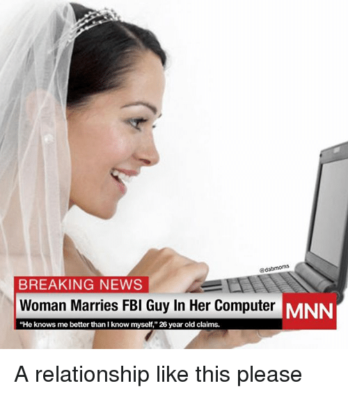 """Memes, News, and Breaking News: @dabmoms  BREAKING NEWS  Woman Marries FBl Guy In Her Computer MN  """"He knows me better than I know myself,"""" 26 year old claims. A relationship like this please"""