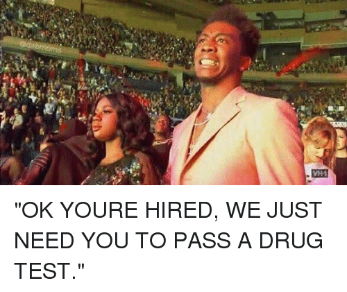 """memes: @dabmoms  M33 """"OK YOURE HIRED, WE JUST NEED YOU TO PASS A DRUG TEST."""""""