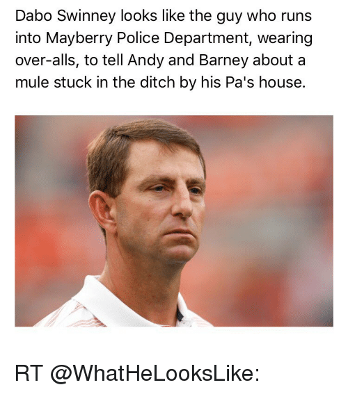Barney, Sports, and Mule: Dabo Swinney looks like the guy who runs  into Mayberry Police Department, wearing  over-alls, to tell Andy and Barney about a  mule stuck in the ditch by his Pa's house. RT @WhatHeLooksLike: