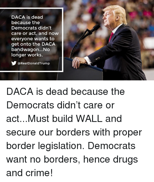 Crime, Drugs, and Act: DACA is dead  because the  Democrats didn't  care or act, and now  everyone wants to  get onto the DACA  bandwagon... No  longer works.  @RealDonaldTrump DACA is dead because the Democrats didn't care or act...Must build WALL and secure our borders with proper border legislation. Democrats want no borders, hence drugs and crime!