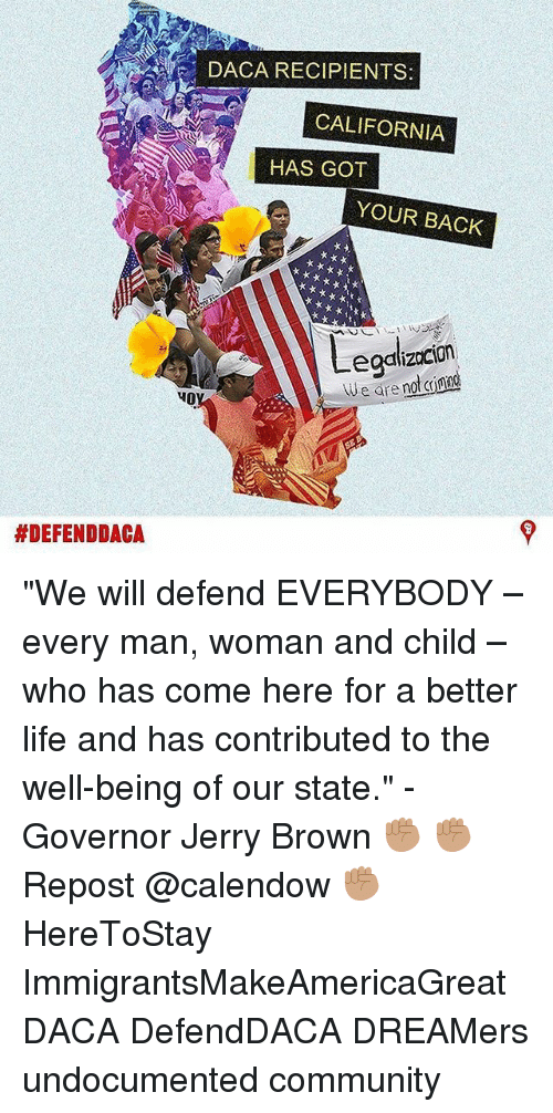 """Community, Life, and Memes: DACA RECIPIENTS  CALIFORNIA  HAS GOT  YOUR BACK  egalizocion  eare no ing  HO  """"We will defend EVERYBODY – every man, woman and child – who has come here for a better life and has contributed to the well-being of our state."""" - Governor Jerry Brown ✊🏽 ✊🏽 Repost @calendow ✊🏽 HereToStay ImmigrantsMakeAmericaGreat DACA DefendDACA DREAMers undocumented community"""
