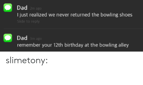 12th: Dad  2m ago  Ijust realized we never returned the bowling shoes  Slide to reply  Dad  remember your 12th birthday at the bowling alley  m ago slimetony: