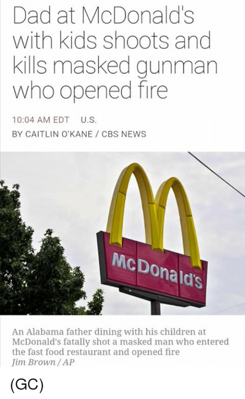 Masked: Dad at McDonald's  with kids shoots and  kills masked gunman  who opened fire  10:04 AM EDT  U.S.  BY CAITLIN O'KANE CBS NEWS  McDonald's  An Alabama father dining with his children at  McDonald's fatally shot a masked man who entered  the fast food restaurant and opened fire  im Brown /AP (GC)