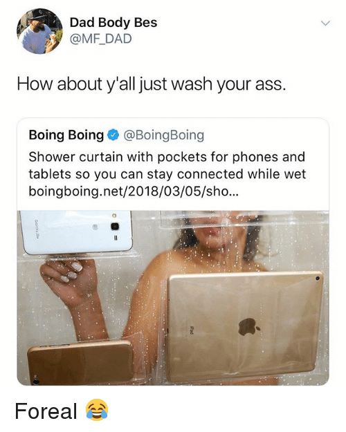 boing: Dad Body Bes  @MF DAD  How about y'all just wash your ass.  Boing Boing BoingBoing  Shower curtain with pockets for phones and  tablets so you can stay connected while wet  boingboing.net/2018/03/05/sho... Foreal 😂