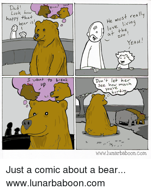 Dad, Love, and Memes: Dad  Bruno  Yes  Look how  happy tha+  bear is  He must rea ll  love livin  at the  YEAH  I Want to break  up  Don't let her  See how much  youlre  hurting  www.lunarbaboon.com Just a comic about a bear... www.lunarbaboon.com