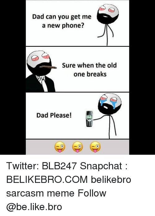 Be Like, Dad, and Meme: Dad can you get me  a new phone?  Sure when the old  one breaks  Dad Please! Twitter: BLB247 Snapchat : BELIKEBRO.COM belikebro sarcasm meme Follow @be.like.bro