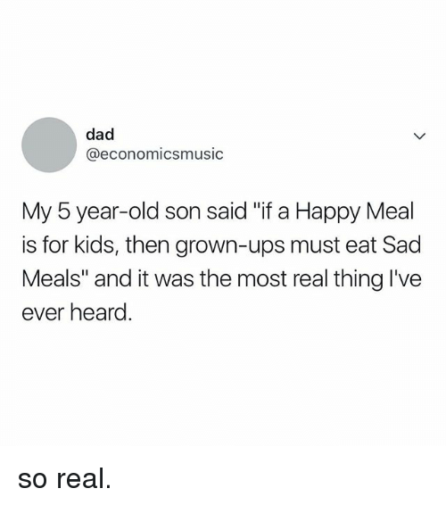 """Dad, Ups, and Happy: dad  @economicsmusic  My 5 year-old son said """"if a Happy Meal  is for kids, then grown-ups must eat Sad  Meals"""" and it was the most real thing I've  ever heard so real."""