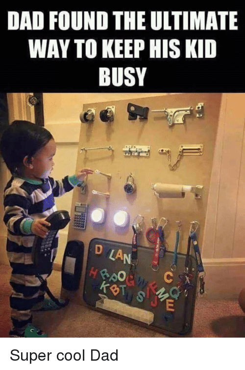 Cool Dad: DAD FOUND THE ULTIMATE  WAY TO KEEP HIS KID  BUSY  ge  LA  个  BT <p>Super cool Dad</p>