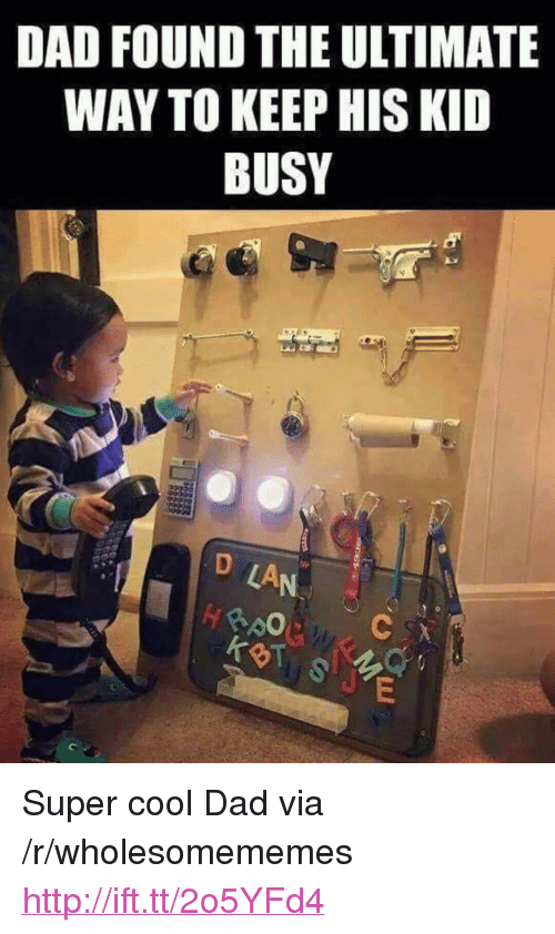 """Cool Dad: DAD FOUND THE ULTIMATE  WAY TO KEEP HIS KID  BUSY  ge  LA  个  BT <p>Super cool Dad via /r/wholesomememes <a href=""""http://ift.tt/2o5YFd4"""">http://ift.tt/2o5YFd4</a></p>"""