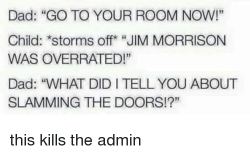 """Dad, Dank, and Jim Morrison: Dad: """"GO TO YOUR ROOM NOW!""""  Child: storms off """"JIM MORRISON  WAS OVERRATED!""""  Dad: """"WHAT DIDITELLYOU ABOUT  SLAMMING THE DOORS!?"""" this kills the admin"""