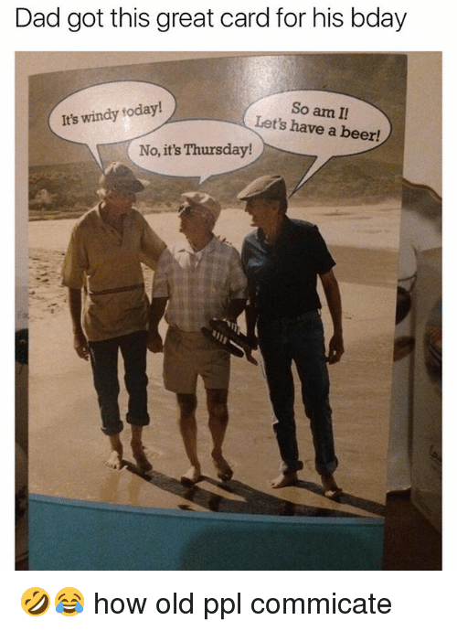 Beer, Dad, and Today: Dad got tis great card for his bday  So am I  Let's have a beer!  It's windy today!  No, it's Thursday! 🤣😂 how old ppl commicate